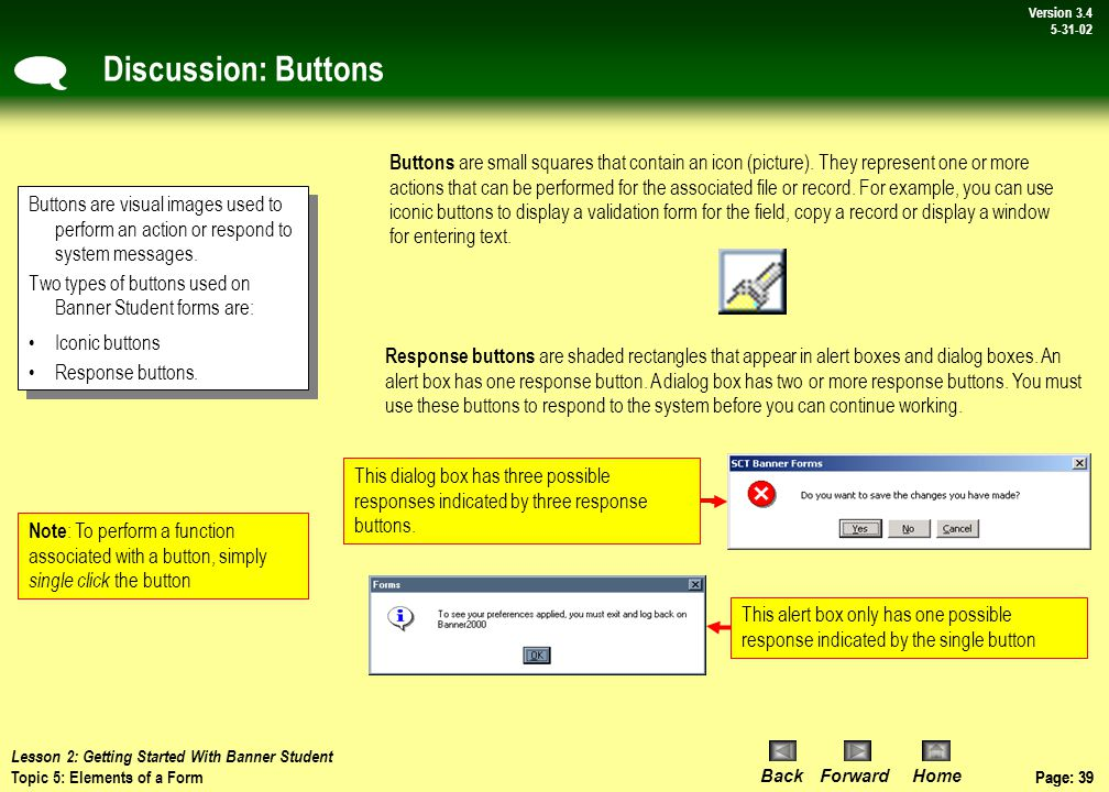 Page: 38 BackForwardHome Version # Page: 38 Version 3.4 5-31-02 Discussion: Elements Of A Form - Continued The following figures are various elements that appear on forms in Banner Student: Buttons Pull-down list Radio buttons Checkboxes Scrollbars  Lesson 2: Getting Started With Banner Student Topic 5: Overview – Elements of a Form
