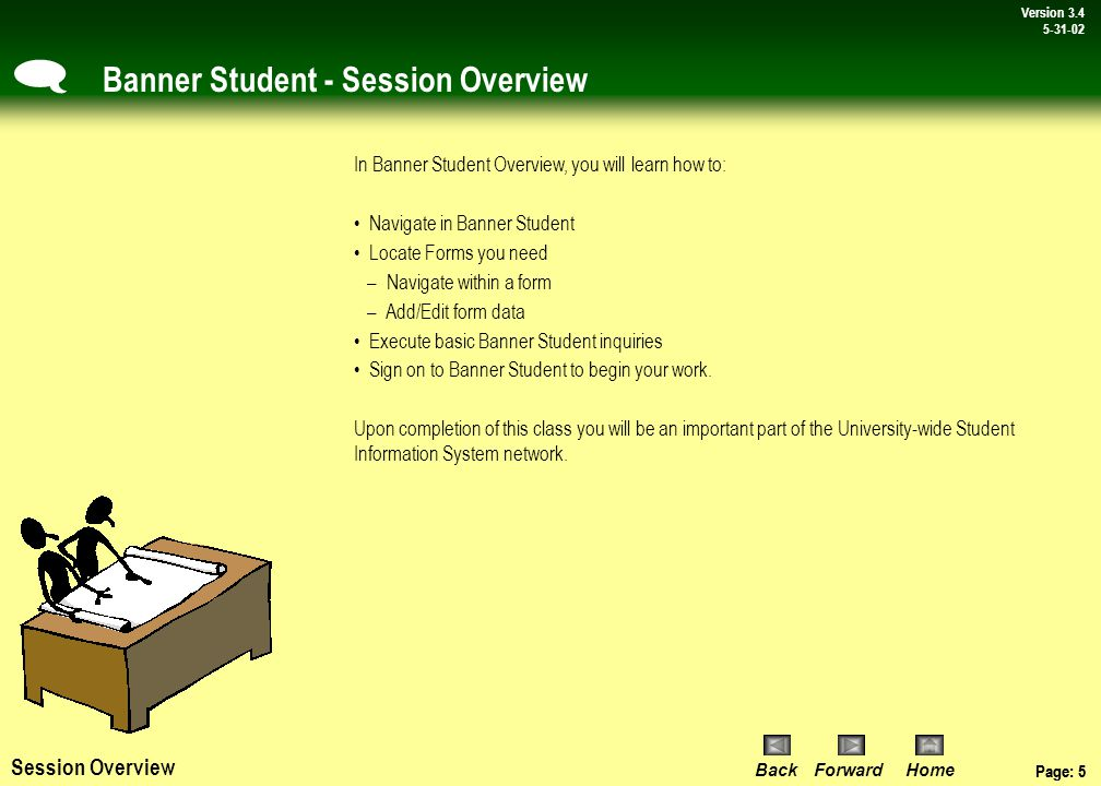 Page: 4 BackForwardHome Version # Page: 4 Version 3.4 5-31-02 Banner Student - Overview Lesson 1: An Introduction to Banner Student Banner, Banner Student and Wayne State University Lesson 2: Getting Started in Banner Student Topic 1:Log On To Banner Student Topic 2:Parts of the Interface Topic 3: Form Parts and Layout Topic 4:Forms and Form Windows - Hyperlinks & the Options Menu - Form Windows Topic 5:Elements of a Form Topic 6: Using the Mouse & Keyboard Lesson 3: Accessing Banner Student Forms Topic 1: Primary Form types used in Banner Student Topic 2: How to read Form names Topic 3: How to access Banner Student Forms using: –Main Menu –Direct Access –Last 10 Forms list on the File menu Lesson 5: An Introduction to General Person Topic 1: An Overview of the General Person Module Topic 2:Verification of a Student in Banner Student Topic 3:Access Identification Information Topic 4:Querying Additional Information in Banner Student Lesson 6: Features In Banner Student Topic 1: Using the calculator and calendar Topic 2: Customizing Banner preferences - Form display options Topic 3: Changing the Banner password Appendix 1: Banner Web Access Topic 1: System requirements Topic 2: Browser plug-in Topic 3: Required setting change Appendix 2: Session Key Points Topic 1: Toolbar buttons reference Topic 2: Keyboard shortcuts Topic 3: Form names Topic 4: Common inquiry forms Session Agenda Topic 4: Using buttons inside of a form Lesson 4: Banner Student Inquiries Topic 1: Query basics, wildcards Topic 2: How to perform a query using an inquiry form Topic 3: How to perform a query using an application form Topic 4: How to perform a query using a form field