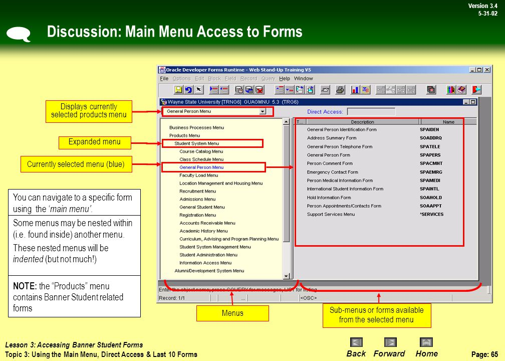 Page: 64 BackForwardHome Version # Page: 64 Version 3.4 5-31-02 Topic 3: Using the Main Menu, Direct Access & Last 10 Forms  Every time you log on to Banner Student, Banner opens to the Main Menu .