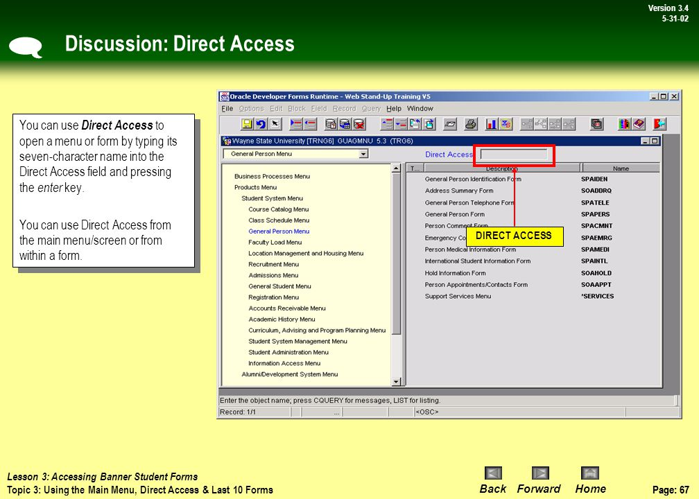 Page: 66 BackForwardHome Version # Page: 66 Version 3.4 5-31-02 Procedure: Main Menu Access to Forms To Expand a Menu Steps: 1)Click Products menu 2)Click Student System Menu name in the left pane 3)Click General Person Menu The right pane portion of the window now lists the contents of the General Person Menu  Lesson 3: Accessing Banner Student Forms Topic 3: Using the Main Menu, Direct Access & Last 10 Forms 3 2 1