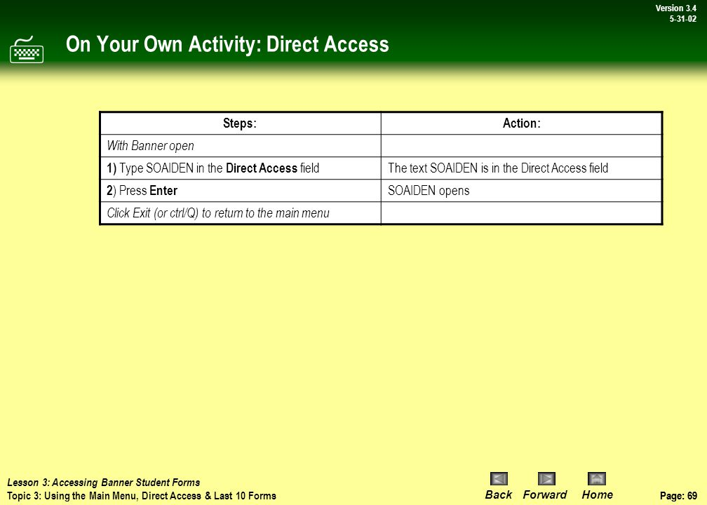 Page: 68 BackForwardHome Version # Page: 68 Version 3.4 5-31-02 Discussion: Direct Access Direct Access Steps: With Banner open: 1) Enter the seven-character name of the desired form in the Direct Access field 2) Press Enter The requested form is opened  Lesson 3: Accessing Banner Student Forms Topic 3: Using the Main Menu, Direct Access & Last 10 Forms DIRECT ACCESS
