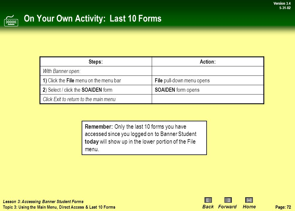 Page: 71 BackForwardHome Version # Page: 71 Version 3.4 5-31-02 Procedure: Last 10 Forms Procedure: From the main menu 1)Click the File menu 2)Select the GOAEMAL form GOAEMAL opens Click Exit to return to the main menu 1 2  Lesson 3: Accessing Banner Student Forms Topic 3: Using the Main Menu, Direct Access & Last 10 Forms