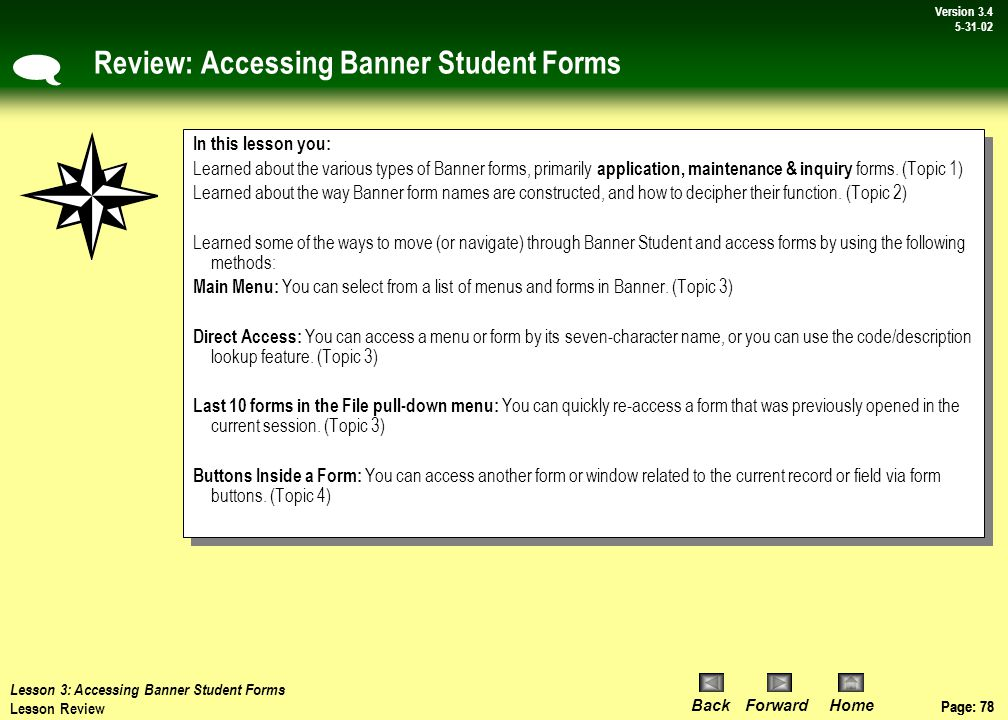 Page: 77 BackForwardHome Version # Page: 77 Version 3.4 5-31-02 On Your Own Activities: Accessing Banner Student Forms The four ways to access forms in Banner Student are: 1) 2) 3) 4)  For this activity, there are two parts: A) Open Banner and access the identification form SPAIDEN using the left and right window panes from the main menu.