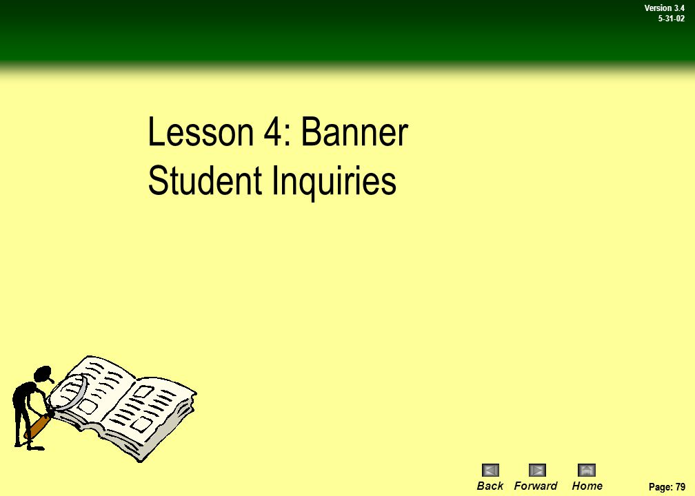 Page: 78 BackForwardHome Version # Page: 78 Version 3.4 5-31-02 Review: Accessing Banner Student Forms In this lesson you: Learned about the various types of Banner forms, primarily application, maintenance & inquiry forms.