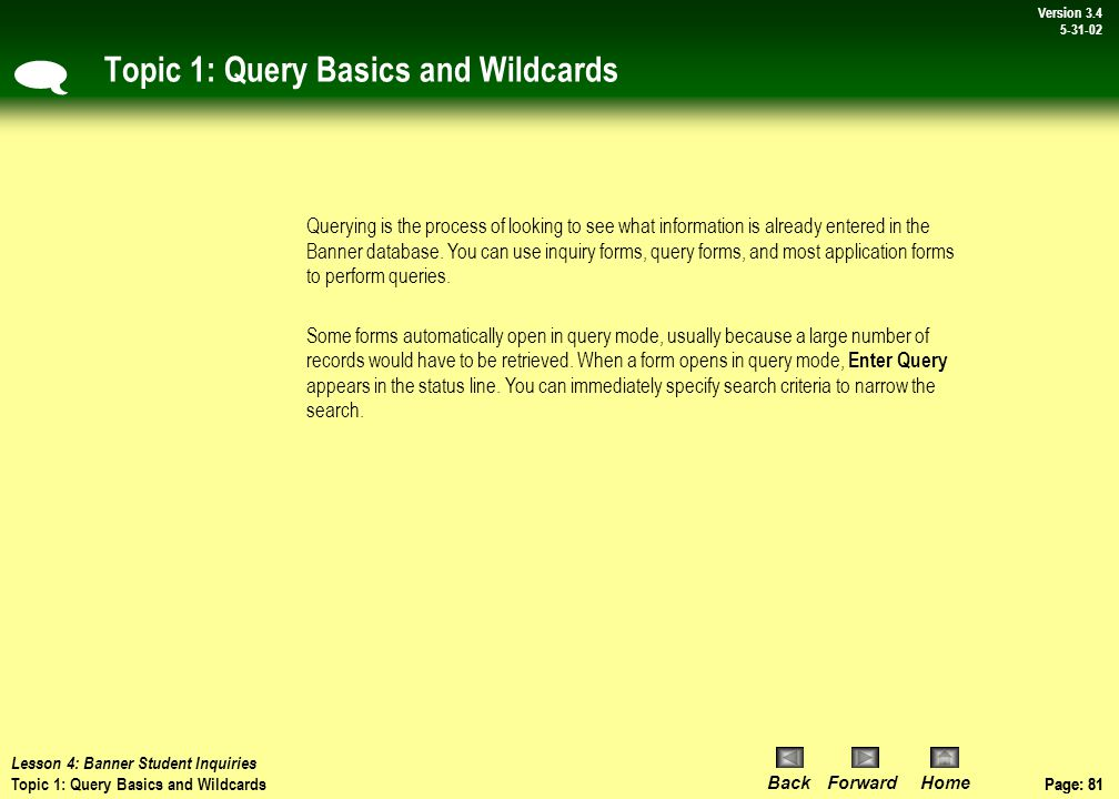 Page: 80 BackForwardHome Version # Page: 80 Version 3.4 5-31-02 Lesson 4: Banner Student Inquiries - Overview & Agenda Lesson Agenda Topic 1:Query basics, wildcards Topic 2: How to perform a query using an inquiry form Topic 3:How to perform a query using an application form Topic 4:How to perform a query using a form field  Lesson Overview Perhaps one of the most powerful features of Banner Student is the ability to search for information.