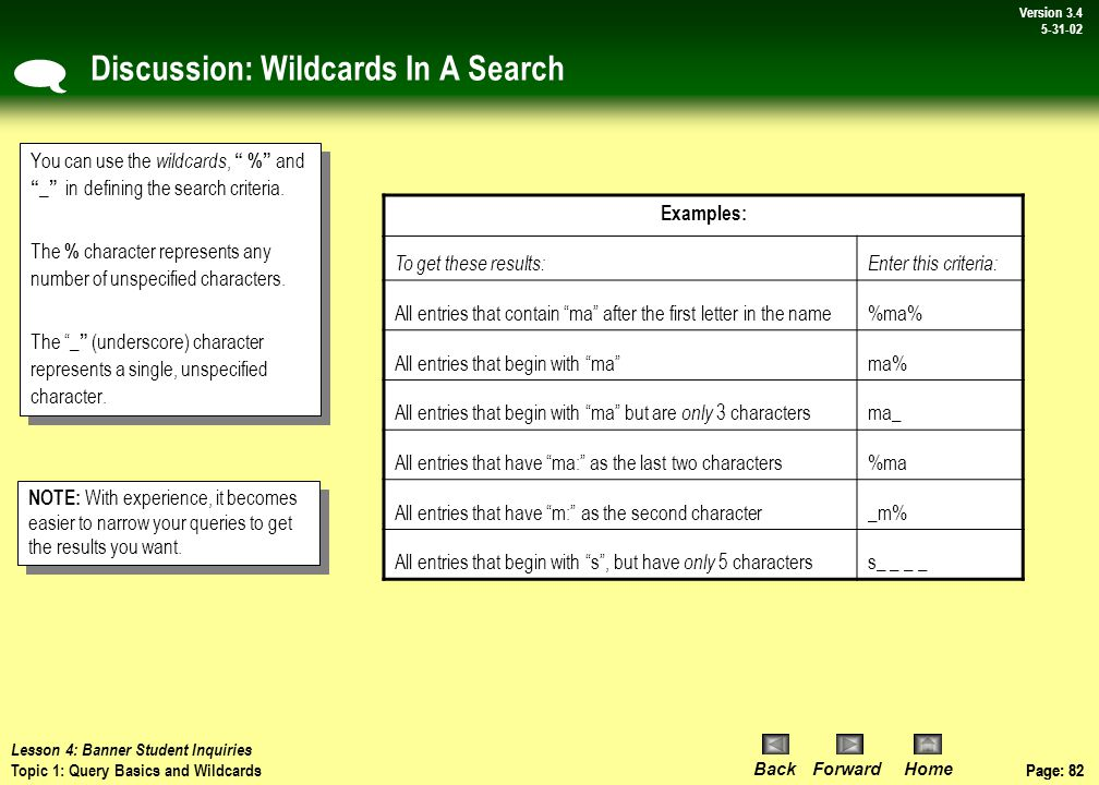 Page: 81 BackForwardHome Version # Page: 81 Version 3.4 5-31-02 Topic 1: Query Basics and Wildcards Querying is the process of looking to see what information is already entered in the Banner database.