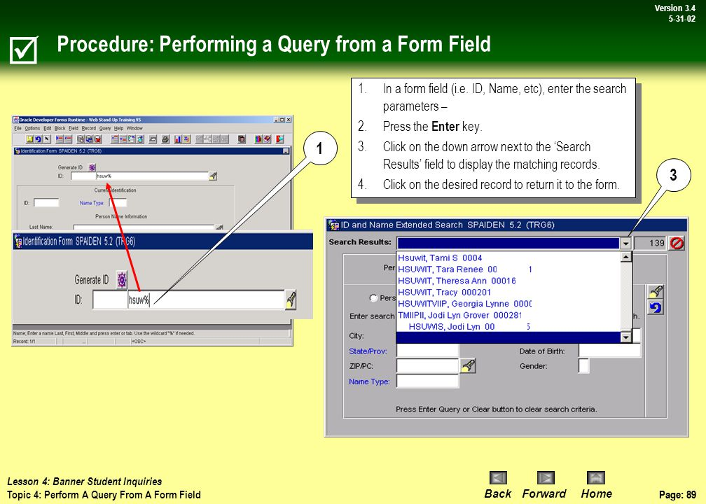 Page: 88 BackForwardHome Version # Page: 88 Version 3.4 5-31-02 On Your Own Activity: Query Using an Application Form  Steps:Action: 1) Open SPAPERS via Direct Access Loads General Person form 2) Click search button next to name field Initiates a query – loads SOAIDEN form 3) Tab to the 'last name' field and enter des_ as the search criteria -- set case sensitivity to NO, To find records with 4 letter last names that start with des .
