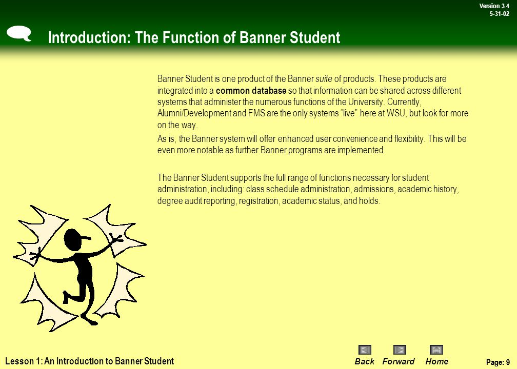 Page: 8 BackForwardHome Version # Page: 8 Version 3.4 5-31-02 Lesson 1: Introduction to Banner Student Introduction Overview Assuming the Banner Student Information System (Banner Student) is new to you, it is critical that you understand its role and function at WSU, the information systems that interface with it, and its major features.