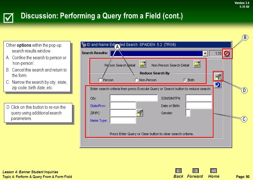Page: 89 BackForwardHome Version # Page: 89 Version 3.4 5-31-02 Procedure: Performing a Query from a Form Field  Lesson 4: Banner Student Inquiries Topic 4: Perform A Query From A Form Field 3 1 1.In a form field (i.e.