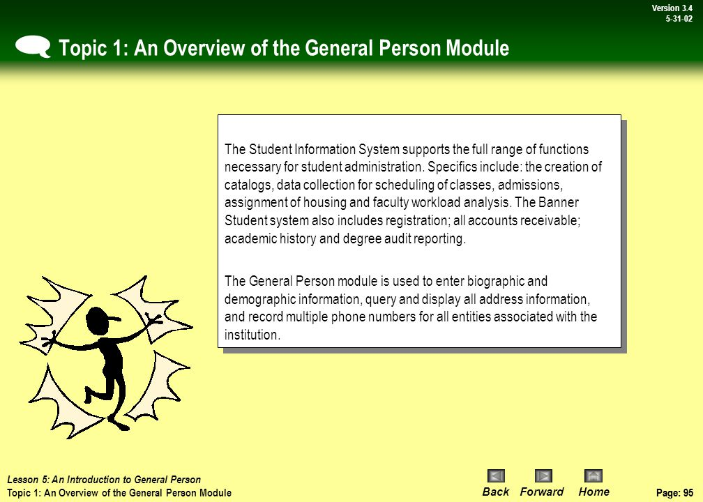 Page: 94 BackForwardHome Version # Page: 94 Version 3.4 5-31-02 Lesson 5: Introduction to General Person - Overview & Agenda  Lesson 5: An Introduction to General Person Topic 1: An Overview of the General Person Module Topic 2:Verification of a Student in Banner Topic 3:Access Identification Information Topic 4:Querying Additional Information in Banner Student Lesson 5: An Introduction to General Person