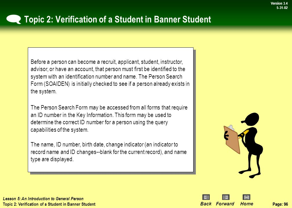 Page: 95 BackForwardHome Version # Page: 95 Version 3.4 5-31-02 Topic 1: An Overview of the General Person Module  Lesson 5: An Introduction to General Person Topic 1: An Overview of the General Person Module The Student Information System supports the full range of functions necessary for student administration.