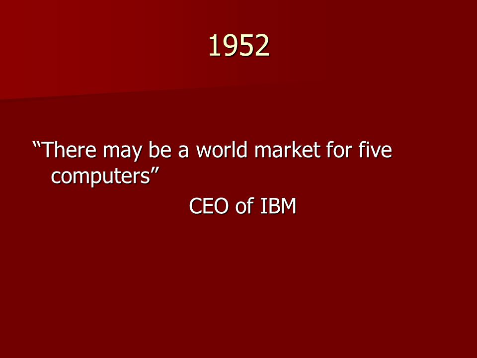 1952 There may be a world market for five computers CEO of IBM