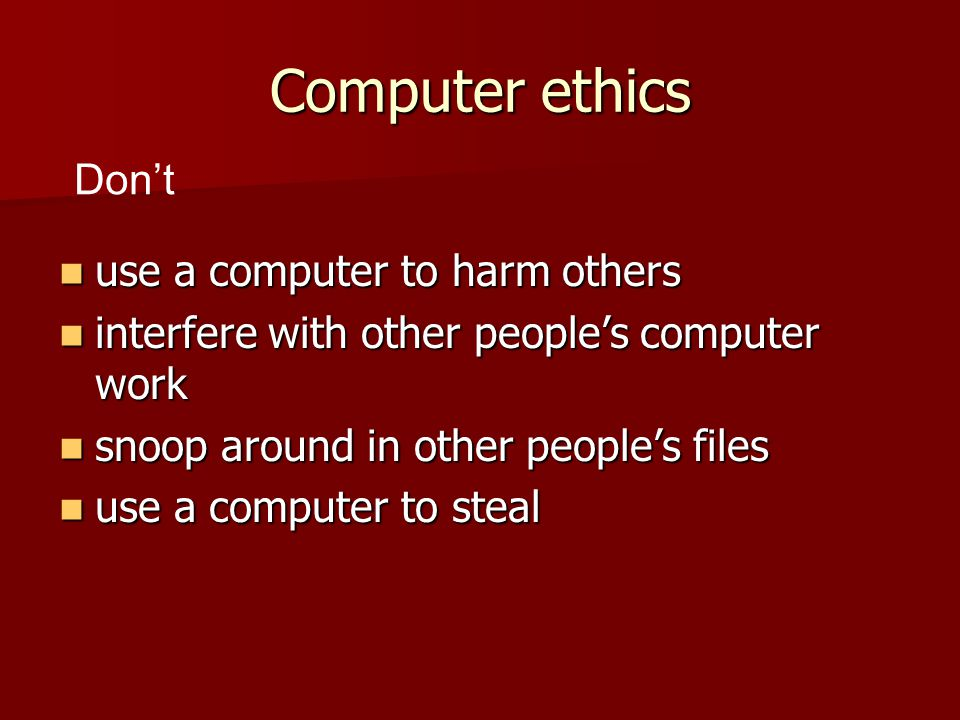 Computer ethics use a computer to harm others use a computer to harm others interfere with other people's computer work interfere with other people's computer work snoop around in other people's files snoop around in other people's files use a computer to steal use a computer to steal Don't