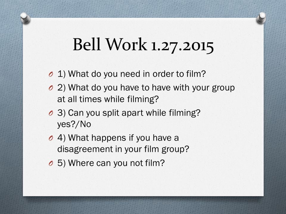 Bell Work 1.27.2015 O 1) What do you need in order to film? O 2) What do you have to have with your group at all times while filming? O 3) Can you spl