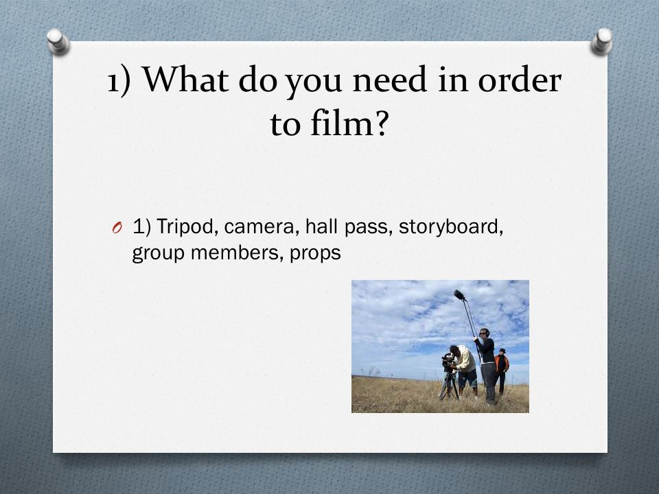 1) What do you need in order to film? O 1) Tripod, camera, hall pass, storyboard, group members, props