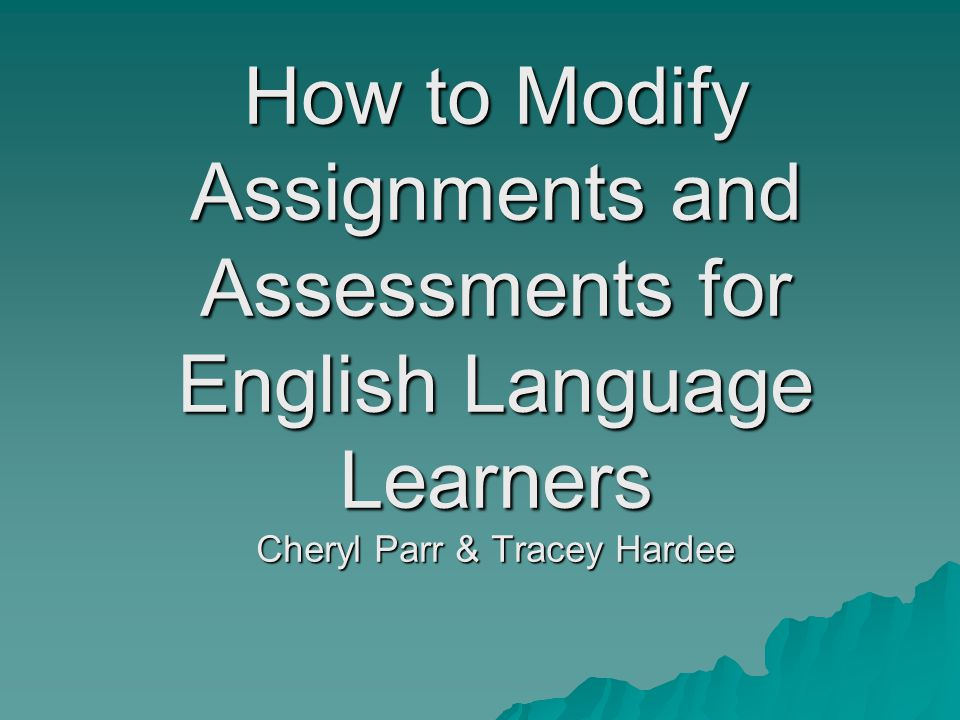 How to Modify Assignments and Assessments for English Language Learners Cheryl Parr & Tracey Hardee