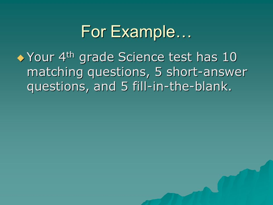 For Example…  Your 4 th grade Science test has 10 matching questions, 5 short-answer questions, and 5 fill-in-the-blank.