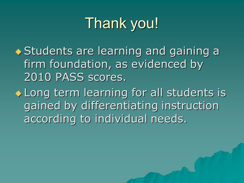 Thank you.  Students are learning and gaining a firm foundation, as evidenced by 2010 PASS scores.
