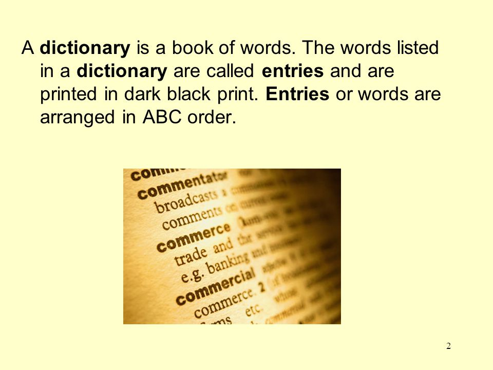 A dictionary is a book of words. The words listed in a dictionary are called entries and are printed in dark black print. Entries or words are arrange