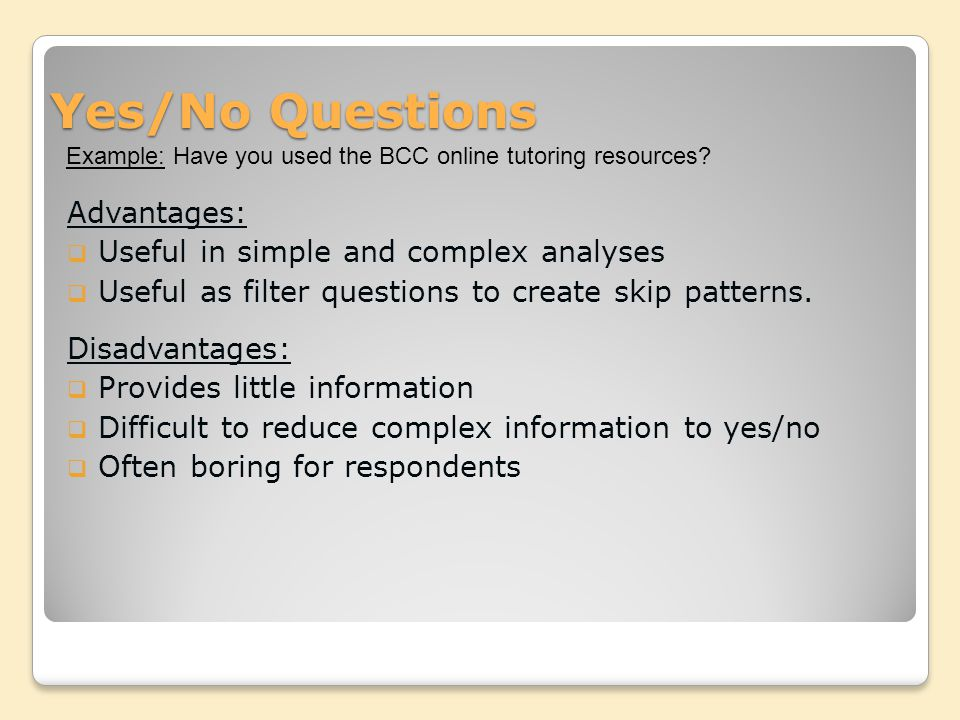 Yes/No Questions Advantages:  Useful in simple and complex analyses  Useful as filter questions to create skip patterns.