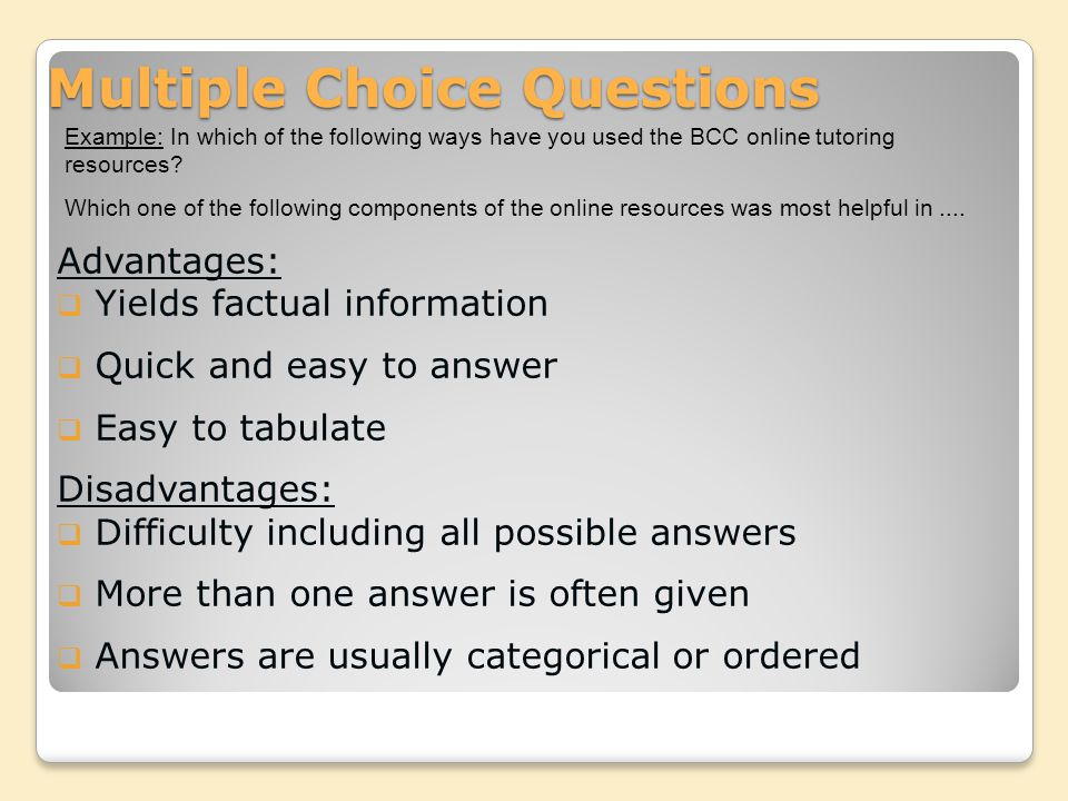 Multiple Choice Questions Advantages:  Yields factual information  Quick and easy to answer  Easy to tabulate Disadvantages:  Difficulty including all possible answers  More than one answer is often given  Answers are usually categorical or ordered Example: In which of the following ways have you used the BCC online tutoring resources.