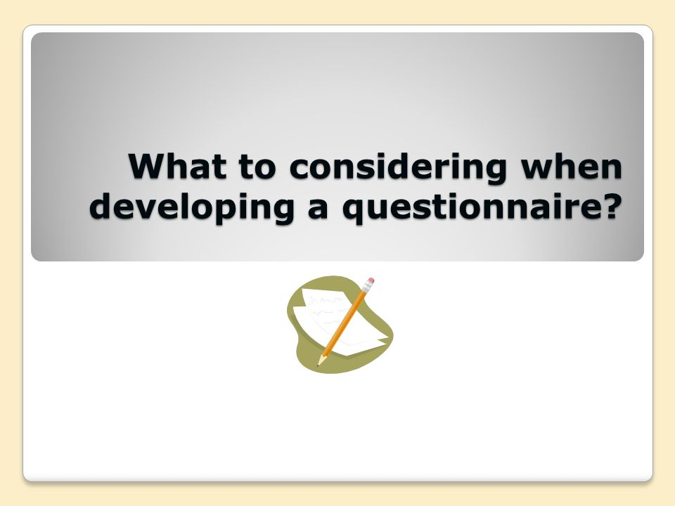 What to considering when developing a questionnaire?