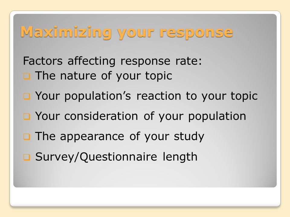 Maximizing your response Factors affecting response rate:  The nature of your topic  Your population's reaction to your topic  Your consideration of your population  The appearance of your study  Survey/Questionnaire length