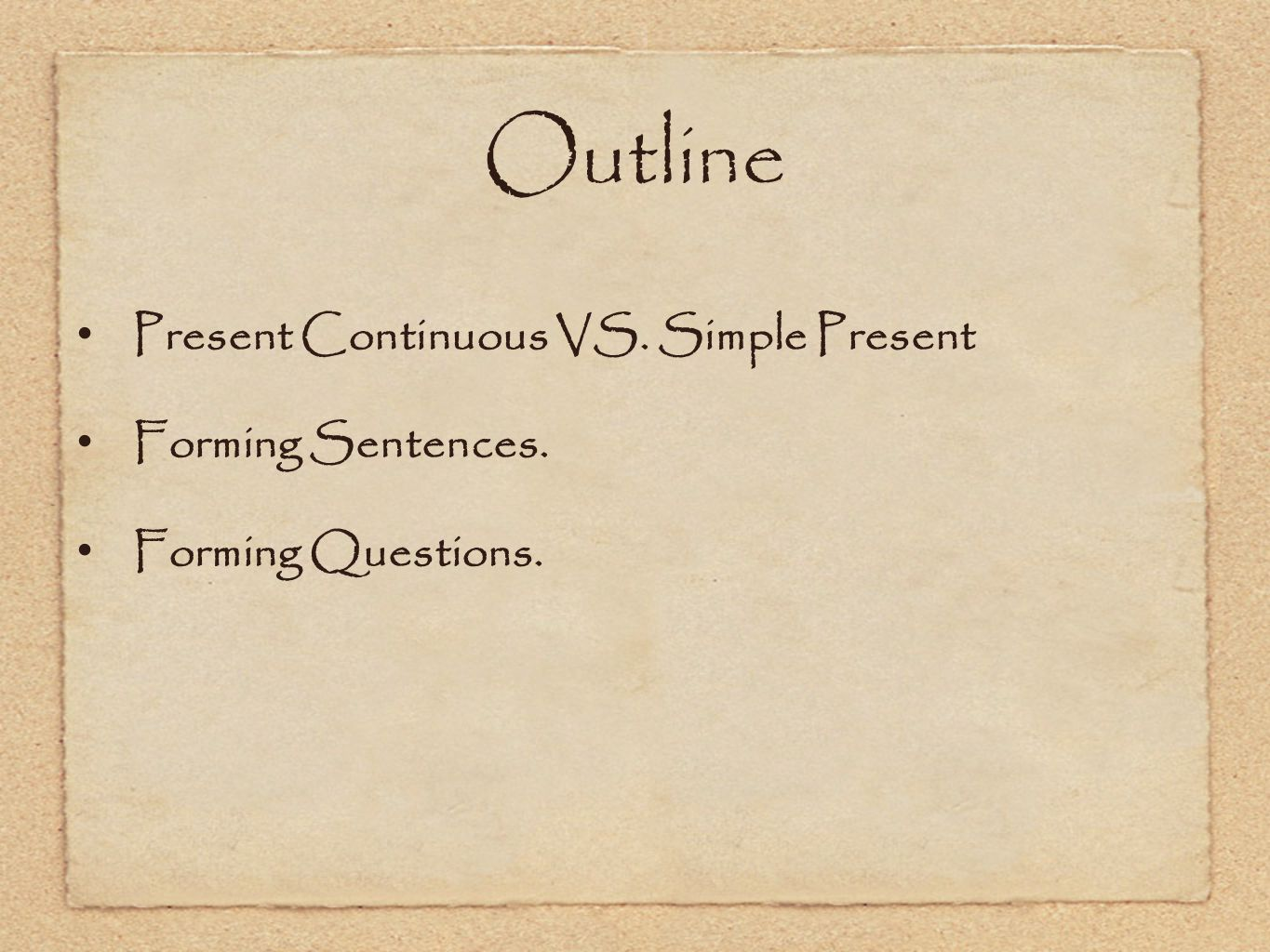 Outline Present Continuous VS. Simple Present Forming Sentences. Forming Questions.
