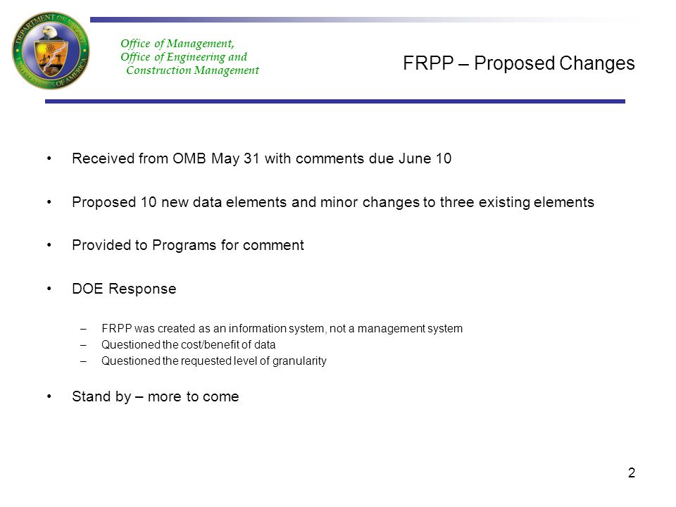 Office of Management, Office of Engineering and Construction Management FRPP – Proposed Changes Received from OMB May 31 with comments due June 10 Proposed 10 new data elements and minor changes to three existing elements Provided to Programs for comment DOE Response –FRPP was created as an information system, not a management system –Questioned the cost/benefit of data –Questioned the requested level of granularity Stand by – more to come 2