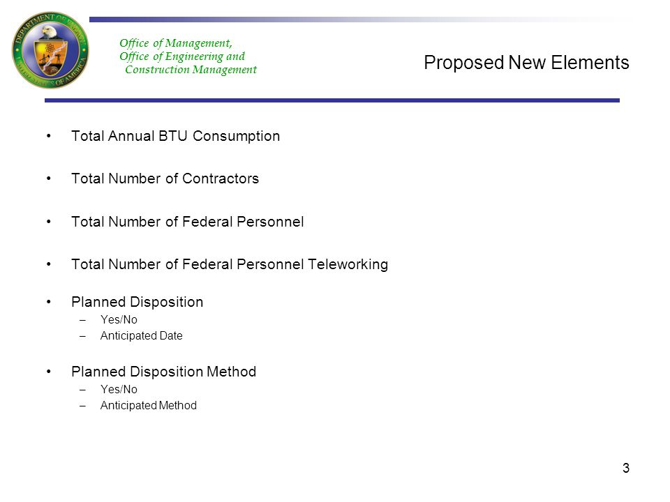 Office of Management, Office of Engineering and Construction Management Proposed New Elements Total Annual BTU Consumption Total Number of Contractors Total Number of Federal Personnel Total Number of Federal Personnel Teleworking Planned Disposition –Yes/No –Anticipated Date Planned Disposition Method –Yes/No –Anticipated Method 3