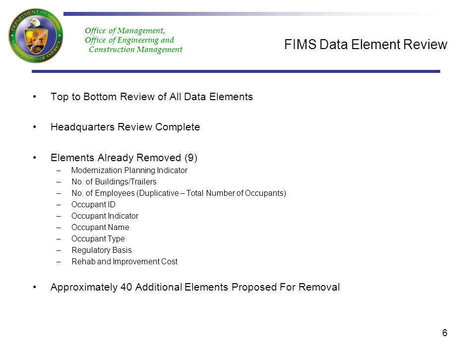 Office of Management, Office of Engineering and Construction Management FIMS Data Element Review Top to Bottom Review of All Data Elements Headquarters Review Complete Elements Already Removed (9) –Modernization Planning Indicator –No.