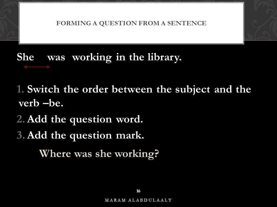 FORMING A QUESTION FROM A SENTENCE She wasworking in the library. 1.Switch the order between the subject and the verb –be. 2.Add the question word. 3.