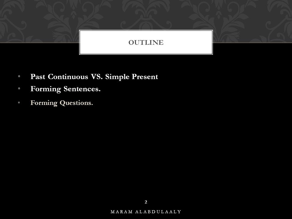Past Continuous VS. Simple Present Forming Sentences. Forming Questions. OUTLINE MARAM ALABDULAALY 2