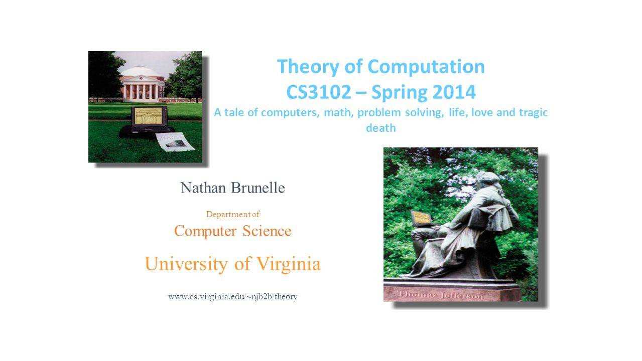 Nathan Brunelle Department of Computer Science University of Virginia www.cs.virginia.edu/~njb2b/theory Theory of Computation CS3102 – Spring 2014 A tale of computers, math, problem solving, life, love and tragic death