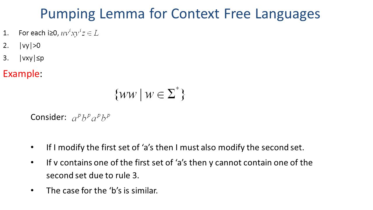 Pumping Lemma for Context Free Languages 1.For each i≥0, 2.|vy|>0 3.|vxy|≤p Example: Consider: If I modify the first set of 'a's then I must also modify the second set.