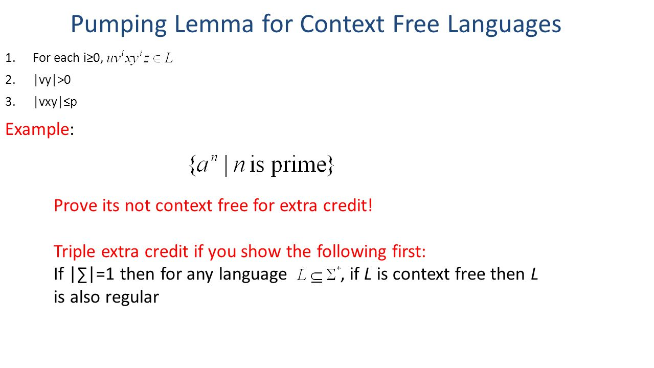 Pumping Lemma for Context Free Languages 1.For each i≥0, 2.|vy|>0 3.|vxy|≤p Example: Prove its not context free for extra credit.