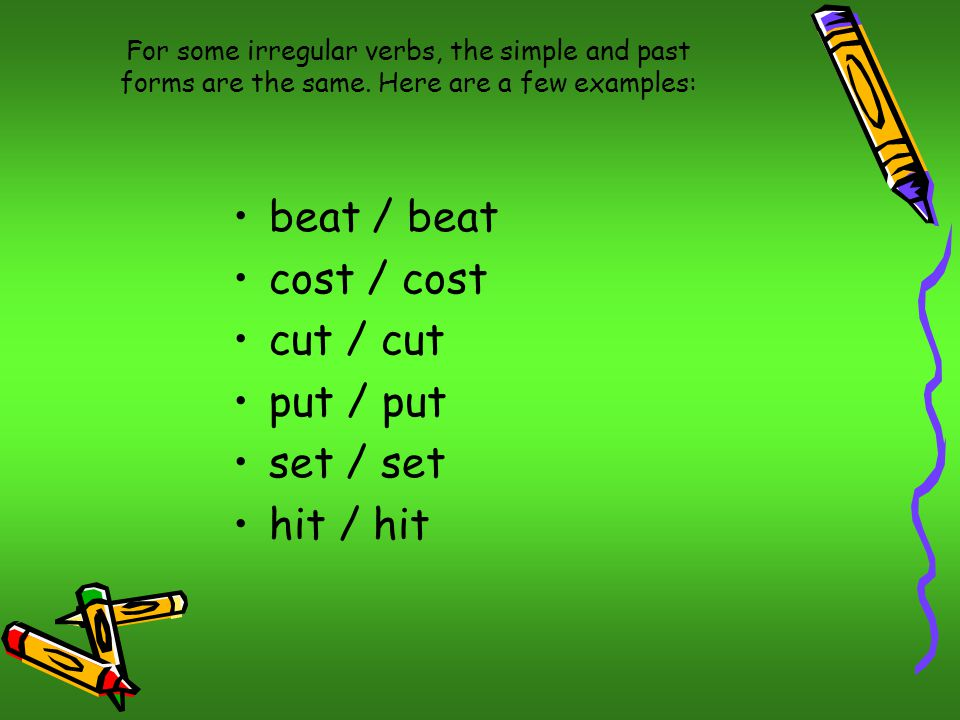 For some irregular verbs, the simple and past forms are the same.