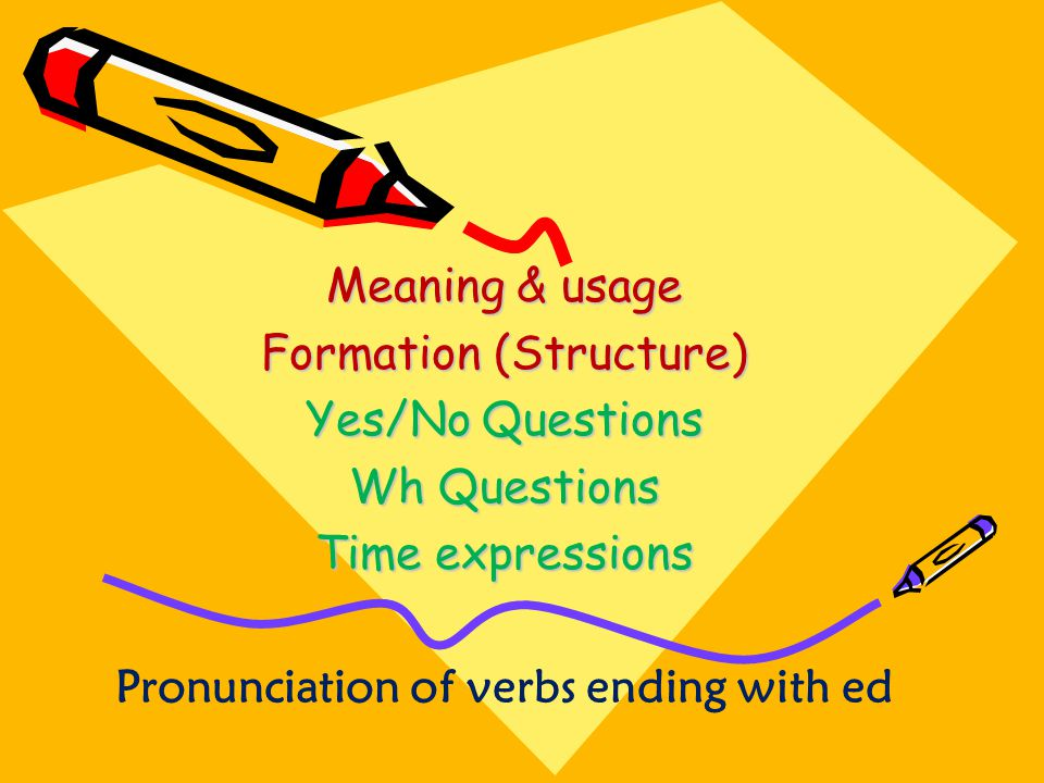Meaning & usage Formation (Structure) Yes/No Questions Wh Questions Time expressions Pronunciation of verbs ending with ed