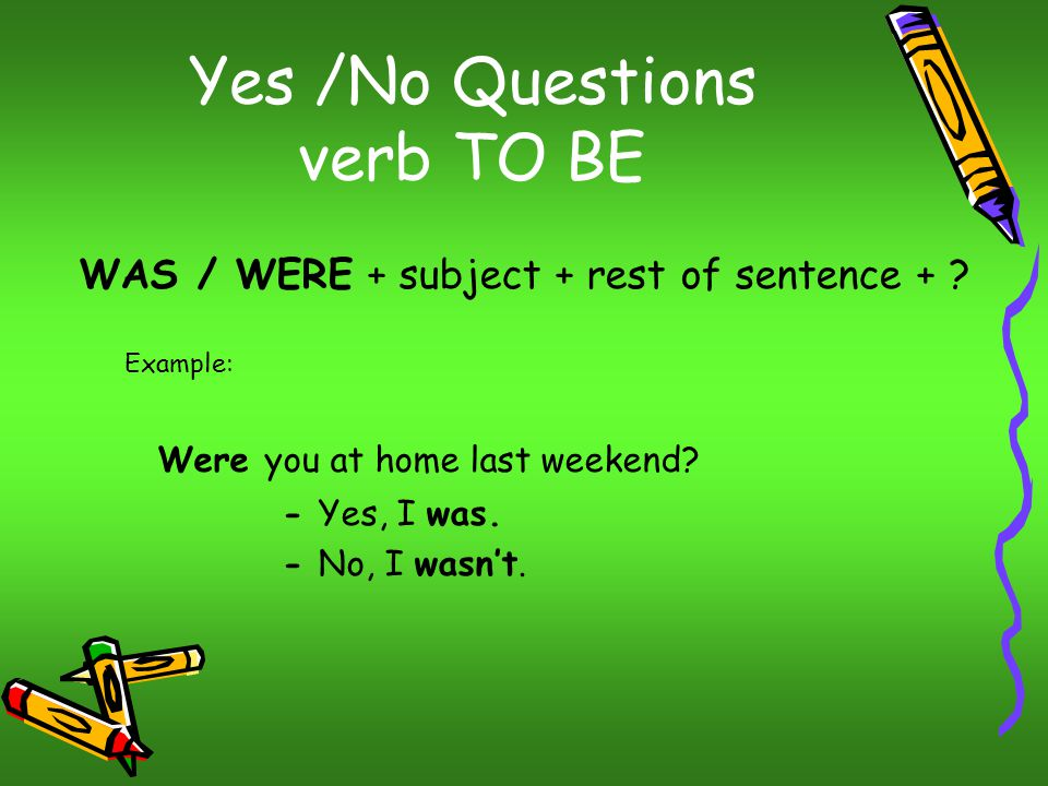 Yes /No Questions verb TO BE WAS / WERE + subject + rest of sentence + .