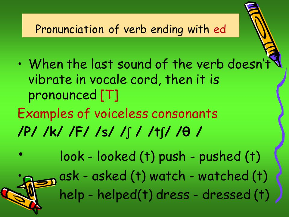 Pronunciation of verb ending with ed When the last sound of the verb doesn't vibrate in vocale cord, then it is pronounced [T] Examples of voiceless consonants /P/ /k/ /F/ /s/ / ʃ / /t ʃ / /θ / look - looked (t) push - pushed (t) ask - asked (t) watch - watched (t) help - helped(t) dress - dressed (t)
