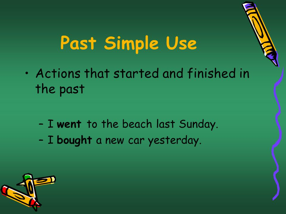 Past Simple Use Actions that started and finished in the past –I went to the beach last Sunday.