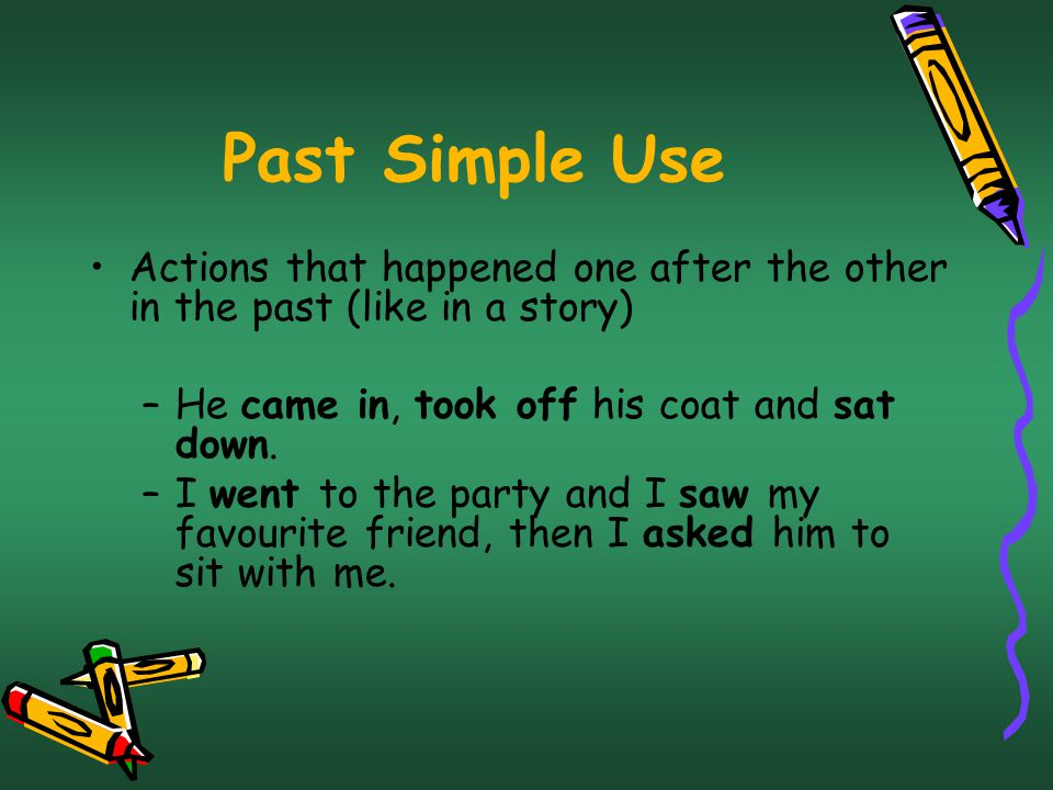 Past Simple Use Actions that happened one after the other in the past (like in a story) –He came in, took off his coat and sat down.