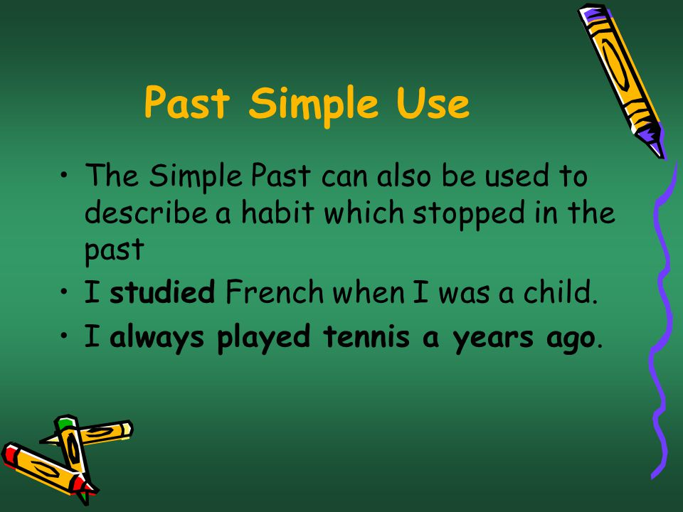 Past Simple Use The Simple Past can also be used to describe a habit which stopped in the past I studied French when I was a child.