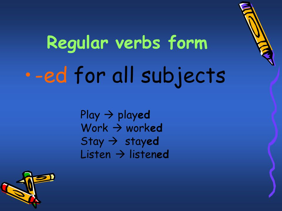 Regular verbs form -ed for all subjects Play  played Work  worked Stay  stayed Listen  listened