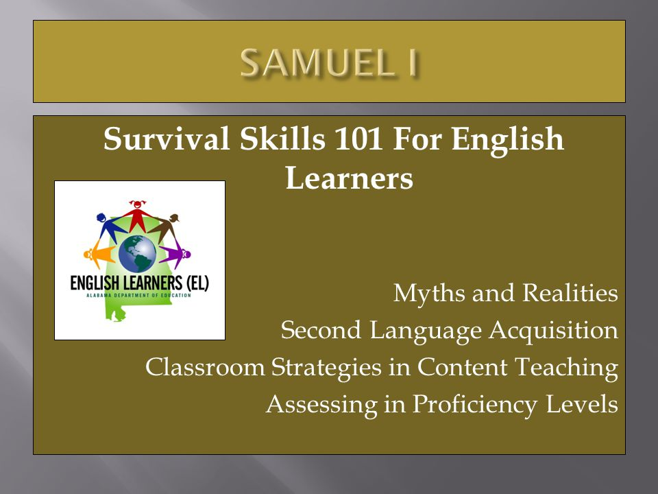 Survival Skills 101 For English Learners Myths and Realities Second Language Acquisition Classroom Strategies in Content Teaching Assessing in Proficiency Levels