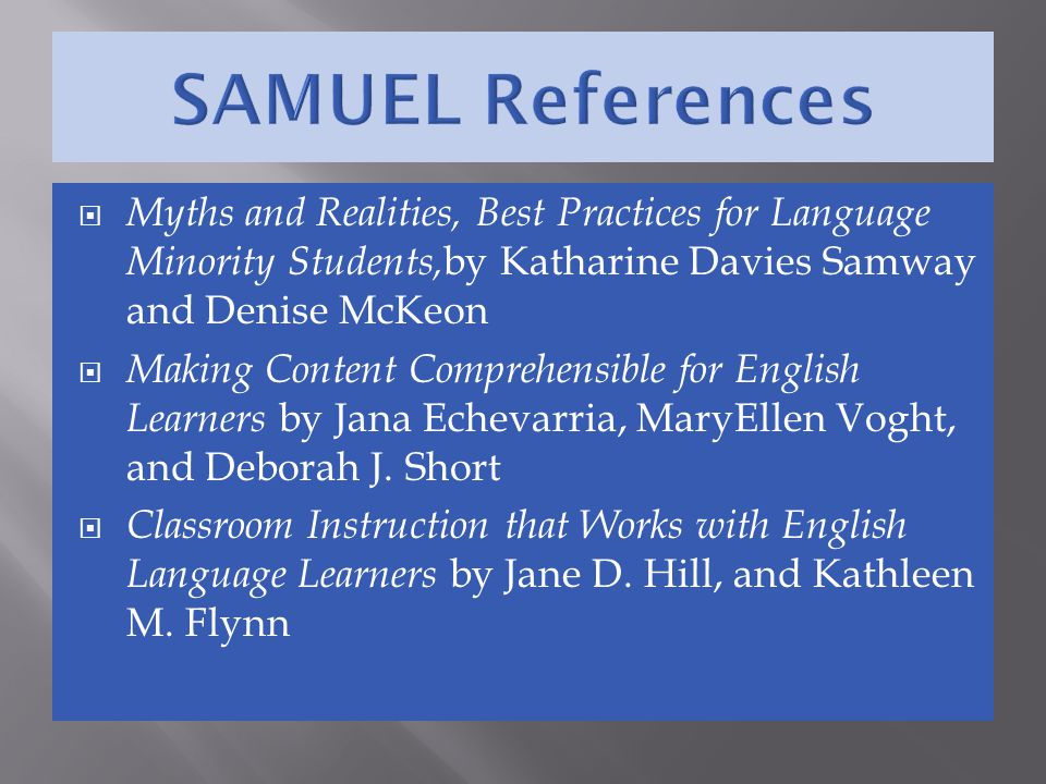  Myths and Realities, Best Practices for Language Minority Students, by Katharine Davies Samway and Denise McKeon  Making Content Comprehensible for English Learners by Jana Echevarria, MaryEllen Voght, and Deborah J.