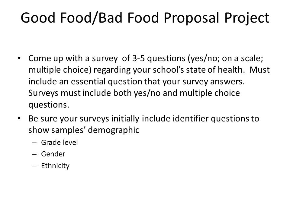 Good Food/Bad Food Proposal Project Come up with a survey of 3-5 questions (yes/no; on a scale; multiple choice) regarding your school's state of heal