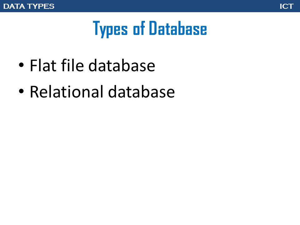 DATA TYPES ICT Types of Database Flat file database Relational database