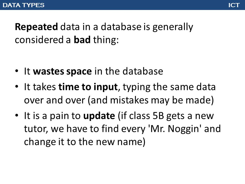 DATA TYPES ICT Repeated data in a database is generally considered a bad thing: It wastes space in the database It takes time to input, typing the sam