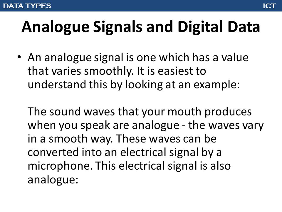 DATA TYPES ICT Analogue Signals and Digital Data An analogue signal is one which has a value that varies smoothly. It is easiest to understand this by